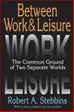 Between Work and Leisure : The Common Ground of Two Separate Worlds, Stebbins, Robert A., 1412853745