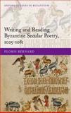 Writing and Reading Byzantine Secular Poetry, 1025-1081, Bernard, Floris, 0198703740
