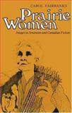 Prairie Women : Images in American and Canadian Fiction, Fairbanks, Carol, 0300033745