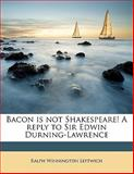 Bacon Is Not Shakespeare! a Reply to Sir Edwin Durning-Lawrence, Ralph Winnington Leftwich, 1145593747