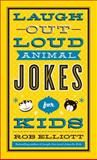 Laugh-Out-Loud Animal Jokes for Kids, Rob Elliott, 0800723759