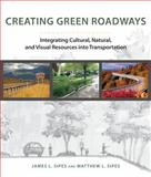 Creating Green Roadways : Integrating Cultural, Natural, and Visual Resources into Transportation, Sipes, James L. and Sipes, Matthew L., 1610913752