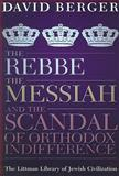 The Rebbe, the Messiah, and the Scandal of Orthodox Indifference, Berger, David, 1904113753