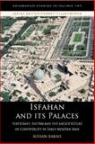Isfahan and Its Palaces : Statecraft, Shi'Ism and the Architecture of Conviviality in Early Modern Iran, Babaie, Sussan, 0748633758