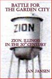 Battle for the Garden City : Zion, Illinois in the 20th Century, Jansen, Jan, 0983473757