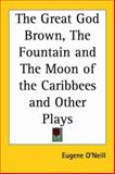 The Great God Brown, the Fountain and the Moon of the Caribbees and Other Plays, O'Neill, Eugene, 1417903759