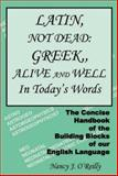 Latin, Not Dead : The Concise Handbook of the Building Blocks of our English Language: Greek, Alive and Well in Today's Words, O'Reilly, Nancy, 1556053754