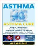 Asthma: Asthma Cure- How to Treat Asthma- How to Prevent Asthma, All Natural Remedies for Asthma, Medical Breakthroughs for Asthma, and Proper Diet and Exercises for Asthma, Ace McCloud, 1500133760