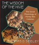 The Wisdom of the Hive : The Social Physiology of Honey Bee Colonies, Seeley, Thomas D., 0674953762