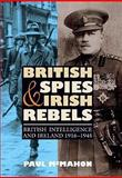 British Spies and Irish Rebels : British Intelligence and Ireland, 1916-1945, McMahon, Paul, 184383376X