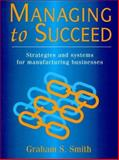 Managing to Succeed : Strategies and Systems for Manufacturing Business, Smith, Graham, 0132303760
