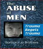 The Abuse of Men : Trauma Begets Trauma, Barbara Jo Brothers, 0789013789