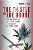 The Thistle and the Drone : How America's War on Terror Became a Global War on Tribal Islam, Ahmed, Akbar, 0815723784