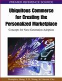 Ubiquitous Commerce for Creating the Personalized Marketplace : Concepts for Next Generation Adoption, Wong, Y. H., 1605663786