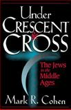 Under Crescent and Cross : The Jews in the Middle Ages, Cohen, Mark R., 0691033781