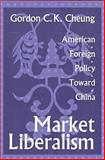 Market Liberalism : American Foreign Policy Toward China, Cheung, Gordon C. K., 1560003782
