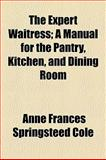 The Expert Waitress; a Manual for the Pantry, Kitchen, and Dining Room, Anne Frances Springsteed Cole, 1154493784