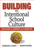 Building an Intentional School Culture : Excellence in Academics and Character, Elbot, Charles and Fulton, David, 1412953782