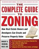 The Complete Guide to Zoning : How Real Estate Owners and Developers Can Create and Preserve Property Value, Merriam, Dwight, 0071443797