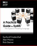 A Practical Guide to SysML : The Systems Modeling Language, Friedenthal, Sanford and Steiner, Rick, 0123743796