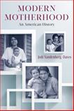 Modern Motherhood : An American History, Vandenberg-Daves, Jodi, 0813563798