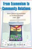 From Ecumenism to Community Relations : Inter-Church Relationships in Northern Ireland 1980-1999, Power, Maria, 0716533790