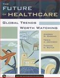 The Future of Healthcare : Global Trends Worth Watching, Garman, Andrew N. and Royer, Thomas C., 1567933793