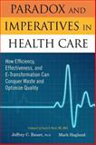 Paradox and Imperatives in Health Care : How Efficiency, Effectiveness, and E-Transformation Can Conquer Waste and Optimize Quality, Bauer, Jeffrey C. and Hagland, Mark, 1563273799