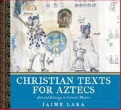Christian Texts for Aztecs : Art and Liturgy in Colonial Mexico, Lara, Jaime, 026803379X