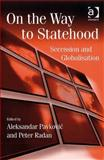 On the Way to Statehood : Secession and Globalization, Aleksandar Pavkovic and Peter Radan, 0754673790