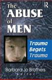 The Abuse of Men : Trauma Begets Trauma, Barbara Jo Brothers, 0789013797