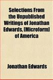 Selections from the Unpublished Writings of Jonathan Edwards, [Microform] of Americ, Jonathan Edwards, 1154843793