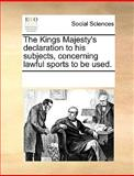 The Kings Majesty's Declaration to His Subjects, Concerning Lawful Sports to Be Used, See Notes Multiple Contributors, 1170203795
