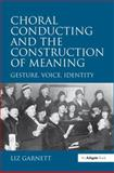 Choral Conducting and the Construction of Meaning : Gesture, Voice, Identity, Garnett, Liz, 0754663795