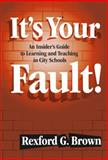 It's Your Fault! : An Insider's Guide to Learning and Teaching in City Schools, Brown, Rexford, 0807743798