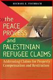 The Peace Process and Palestinian Refugee Claims : Addressing Claims for Property Compensation and Restitution, Fischbach, Michael R., 1929223803