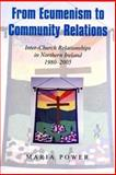 From Ecumenism to Community Relations : Inter-Church Relationships in Northern Ireland 1980-1999, Power, Maria, 0716533804