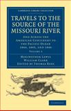 Travels of the Source of the Missouri River : And Across the American Continent to the Pacific Ocean 1804, 1805, and 1806, Lewis, Meriwether and Clark, William, 1108023800