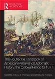 The Routledge Handbook of American Military and Diplomatic History : The Colonial Period To 1877, , 0415533805