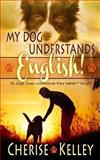 My Dog Understands English! 50 Dogs Obey Commands They Weren't Taught, Cherise Kelley, 1494263807
