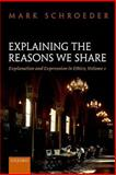 Explaining the Reasons We Share : Explanation and Expression in Ethics, Volume 1, Schroeder, Mark, 0198713800