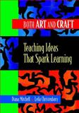 Both Art and Craft : Teaching Ideas That Spark Learning, Mitchell, Diana and Christenbury, Leila, 0814103804