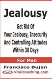 Jealousy - Get Rid of Your Jealousy, Insecurity and Controlling Attitudes Within 30 Days - for Men, Francisco Bujan, 146645380X