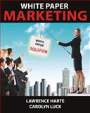 White Paper Marketing : More Sales Leads, Less Effort, Harte, Lawrence and Luck, Carolyn, 1932813802