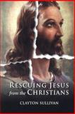 Rescuing Jesus from the Christians, Sullivan, Clayton, 1563383802