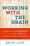 Working with the Grain : Integrating Governance and Growth in Development Strategies, Levy, Brian, 0199363811