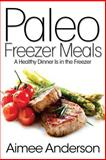 Paleo Freezer Meals: a Healthy Dinner Is in the Freezer, Aimee Anderson, 1499143818