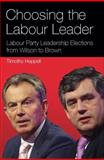 Choosing the Labour Leader : Labour Party Leadership Elections from Wilson to Brown, Heppell, Timothy, 1848853815