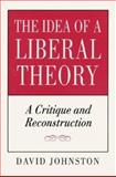 The Idea of a Liberal Theory : A Critique and Reconstruction, Johnston, David, 0691033811