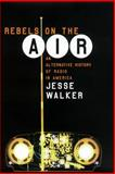 Rebels on the Air : An Alternative History of Radio in America, Walker, Jesse, 0814793819